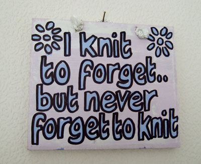 I knit to forget but I never forget to knit